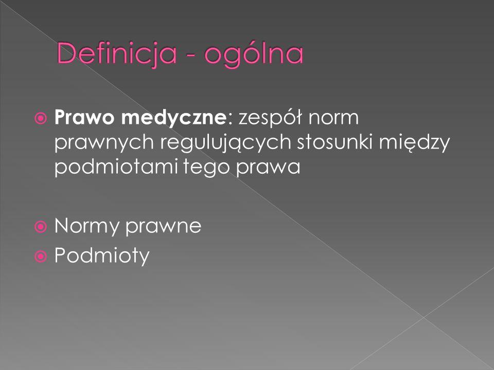 Definicja - ogólna Prawo medyczne: zespół norm prawnych regulujących stosunki między podmiotami tego prawa.