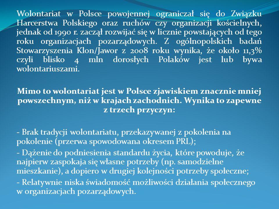 Wolontariat w Polsce powojennej ograniczał się do Związku Harcerstwa Polskiego oraz ruchów czy organizacji kościelnych, jednak od 1990 r. zaczął rozwijać się w licznie powstających od tego roku organizacjach pozarządowych. Z ogólnopolskich badań Stowarzyszenia Klon/Jawor z 2008 roku wynika, że około 11,3% czyli blisko 4 mln dorosłych Polaków jest lub bywa wolontariuszami.