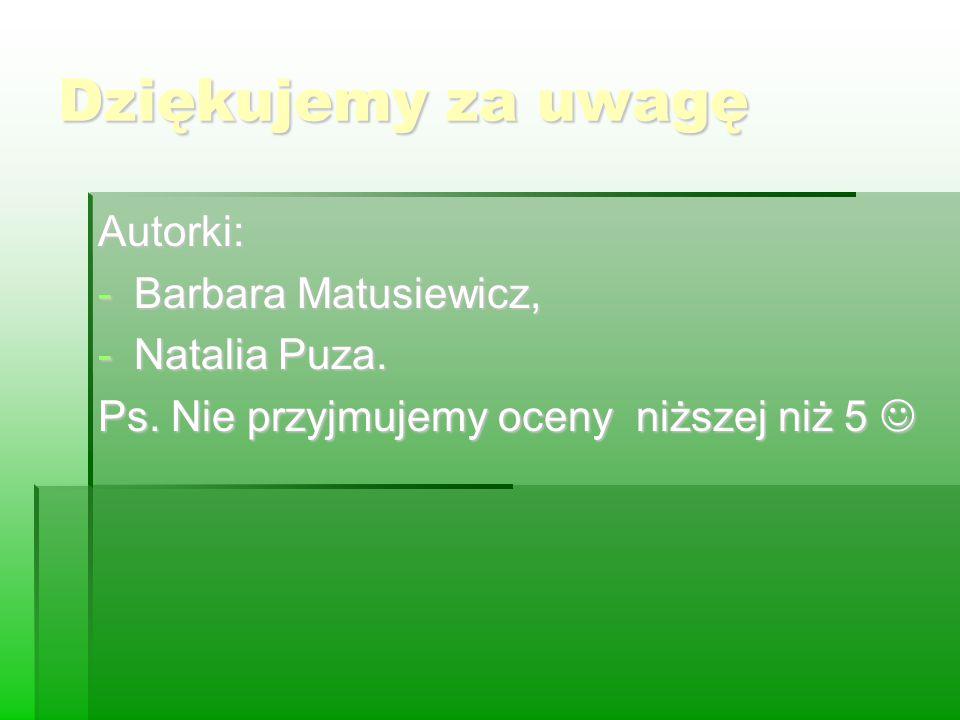 Dziękujemy za uwagę Autorki: Barbara Matusiewicz, Natalia Puza.