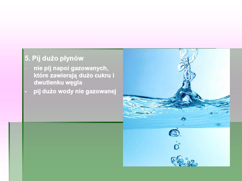 5. Pij dużo płynów nie pij napoi gazowanych, które zawierają dużo cukru i dwutlenku węgla.
