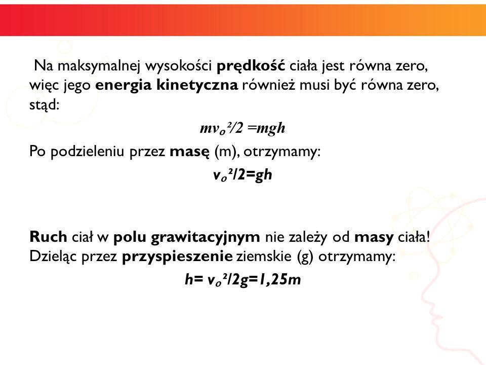Na maksymalnej wysokości prędkość ciała jest równa zero, więc jego energia kinetyczna również musi być równa zero, stąd: mvₒ²/2 =mgh Po podzieleniu przez masę (m), otrzymamy: vₒ²/2=gh Ruch ciał w polu grawitacyjnym nie zależy od masy ciała.