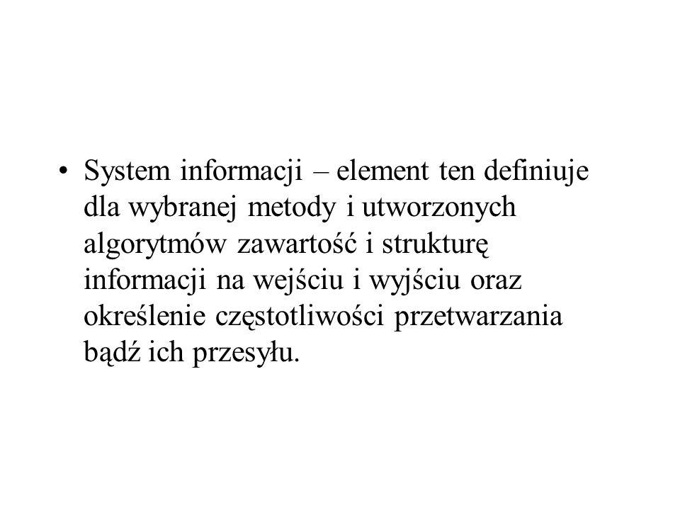 System informacji – element ten definiuje dla wybranej metody i utworzonych algorytmów zawartość i strukturę informacji na wejściu i wyjściu oraz określenie częstotliwości przetwarzania bądź ich przesyłu.