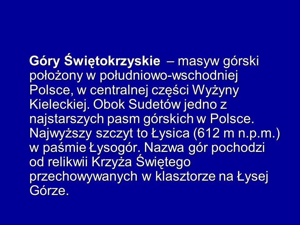 Góry Świętokrzyskie – masyw górski położony w południowo-wschodniej Polsce, w centralnej części Wyżyny Kieleckiej.