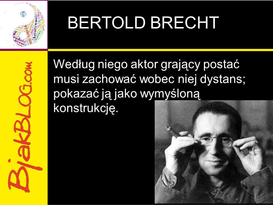 BERTOLD BRECHT Według niego aktor grający postać musi zachować wobec niej dystans; pokazać ją jako wymyśloną konstrukcję.