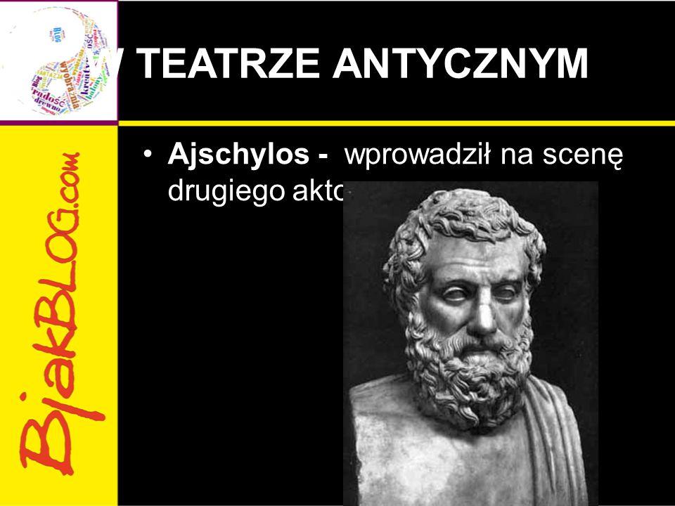 W TEATRZE ANTYCZNYM Ajschylos - wprowadził na scenę drugiego aktora