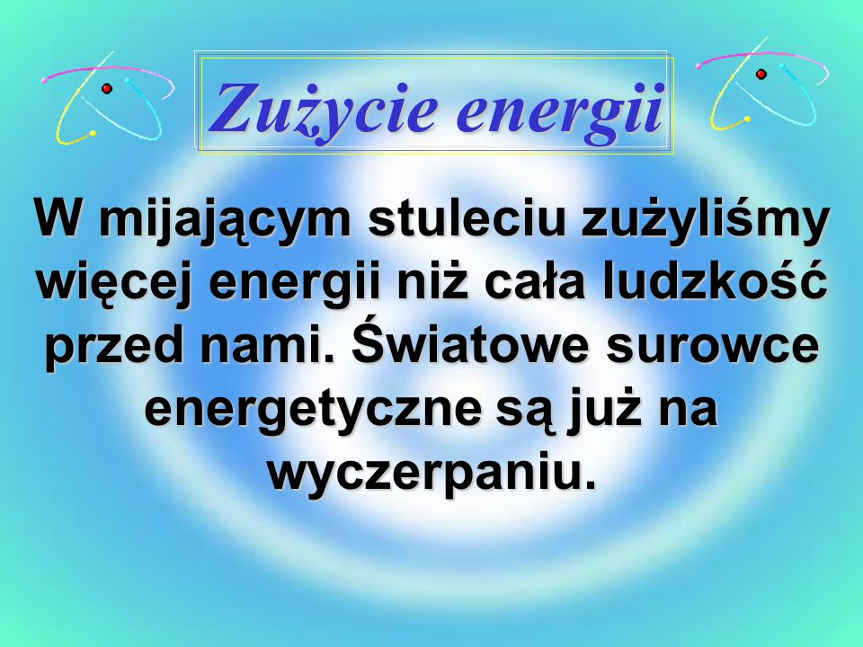 Zużycie energii W mijającym stuleciu zużyliśmy więcej energii niż cała ludzkość przed nami.