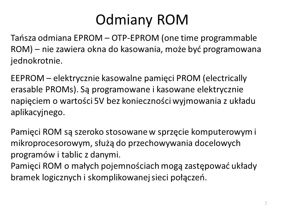Odmiany ROM Tańsza odmiana EPROM – OTP-EPROM (one time programmable ROM) – nie zawiera okna do kasowania, może być programowana jednokrotnie.