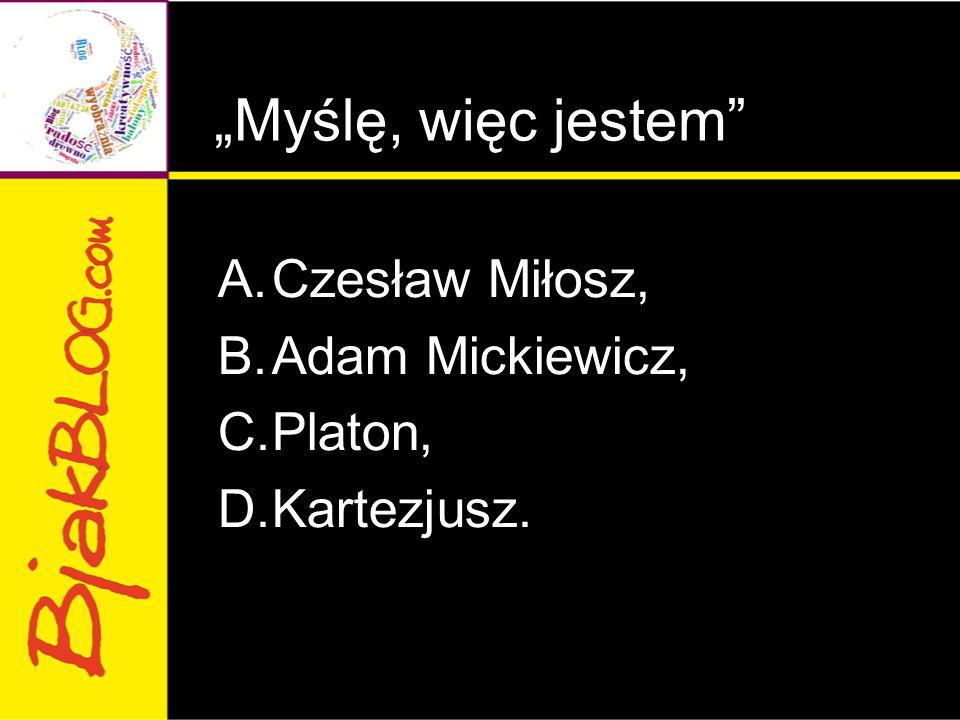 """""""Myślę, więc jestem Czesław Miłosz, Adam Mickiewicz, Platon,"""