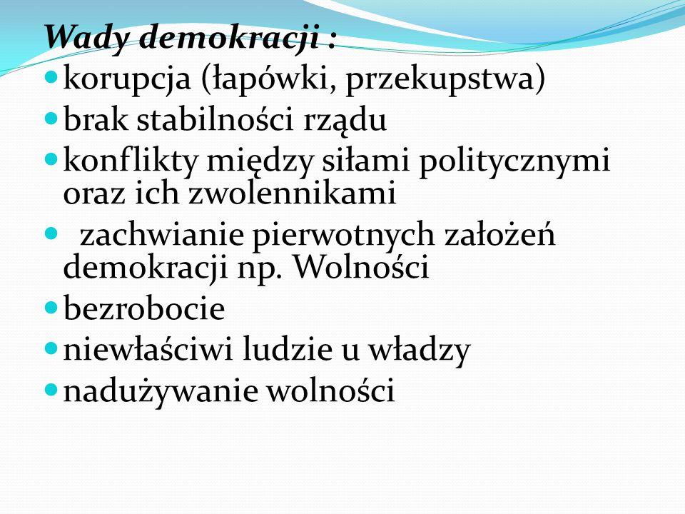 Wady demokracji : korupcja (łapówki, przekupstwa) brak stabilności rządu. konflikty między siłami politycznymi oraz ich zwolennikami.
