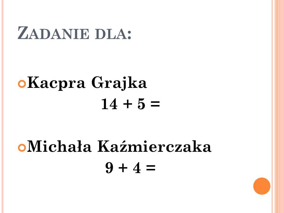 Zadanie dla: Kacpra Grajka 14 + 5 = Michała Kaźmierczaka 9 + 4 =