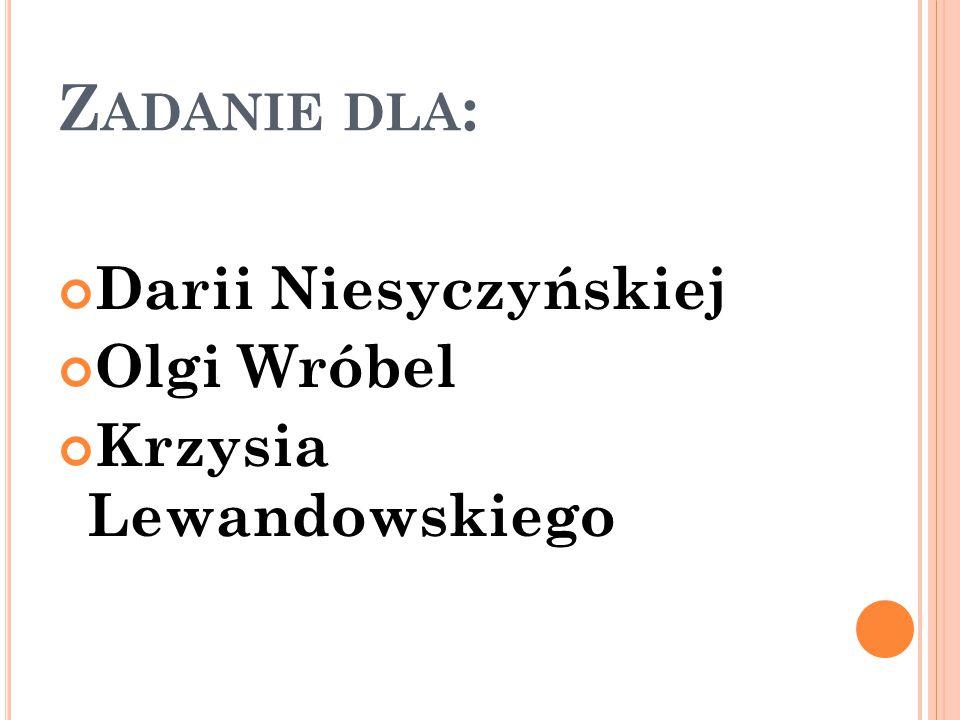 Zadanie dla: Darii Niesyczyńskiej Olgi Wróbel Krzysia Lewandowskiego
