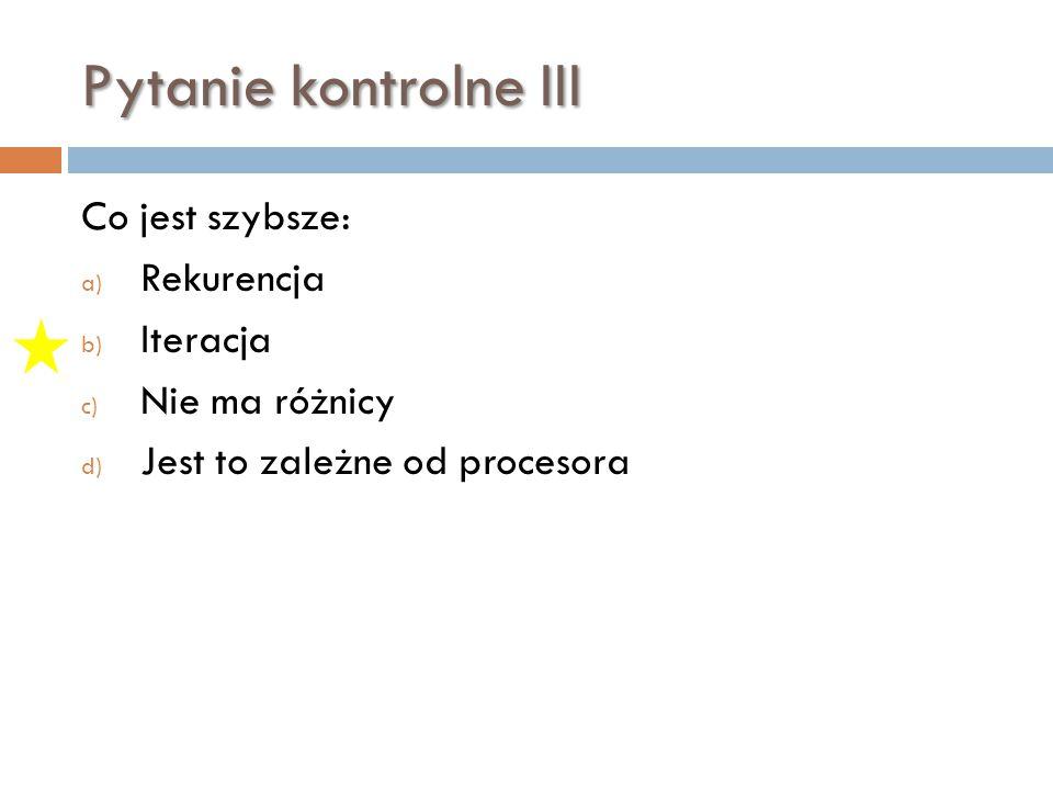 Pytanie kontrolne III Co jest szybsze: Rekurencja Iteracja