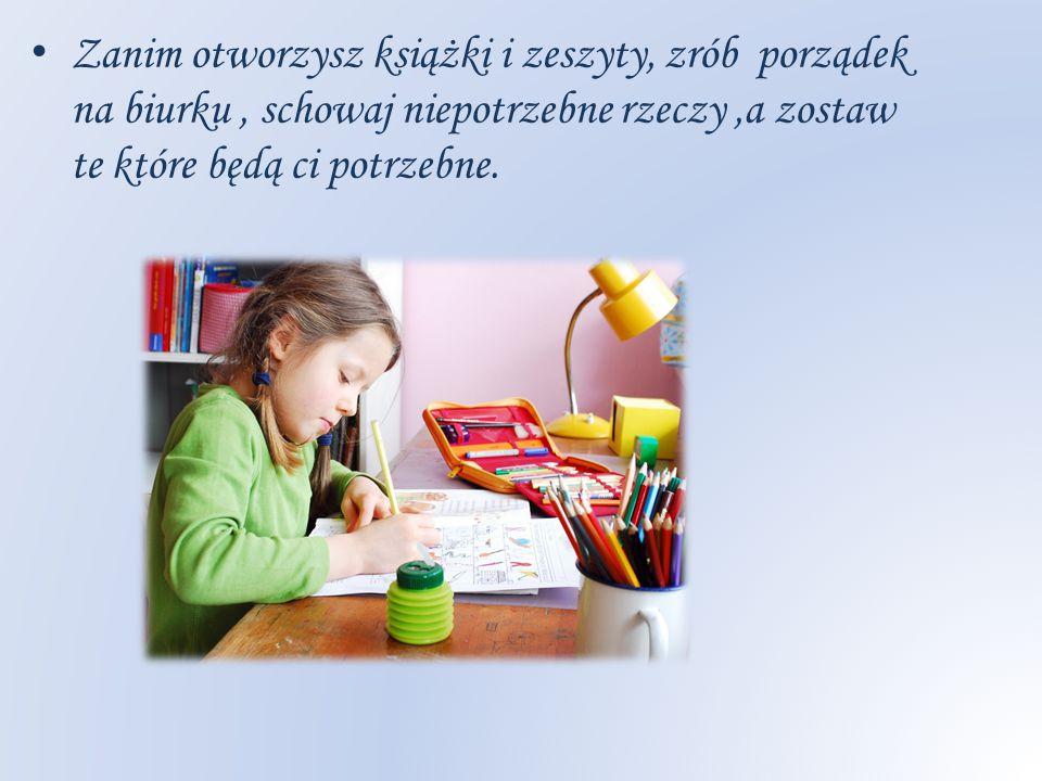 Zanim otworzysz książki i zeszyty, zrób porządek na biurku , schowaj niepotrzebne rzeczy ,a zostaw te które będą ci potrzebne.