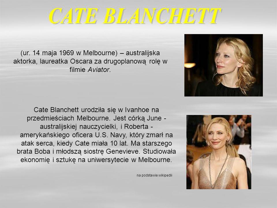 CATE BLANCHETT (ur. 14 maja 1969 w Melbourne) – australijska aktorka, laureatka Oscara za drugoplanową rolę w filmie Aviator.