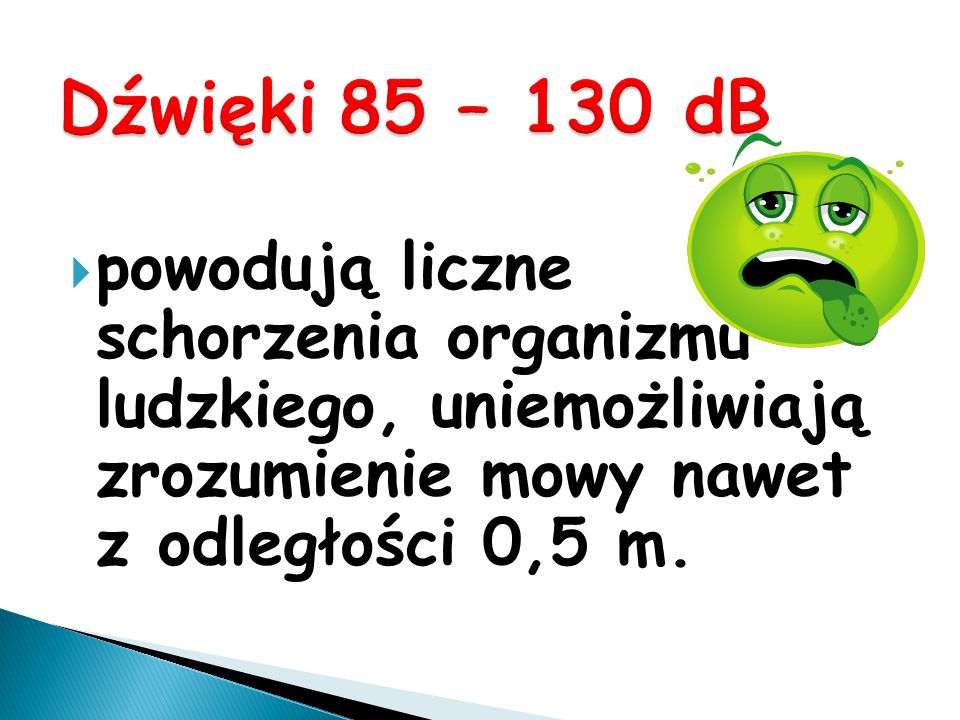 Dźwięki 85 – 130 dB powodują liczne schorzenia organizmu ludzkiego, uniemożliwiają zrozumienie mowy nawet z odległości 0,5 m.