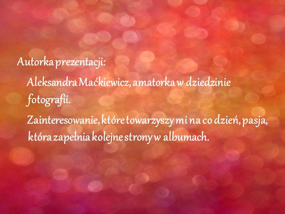 Autorka prezentacji: Aleksandra Maćkiewicz, amatorka w dziedzinie fotografii.