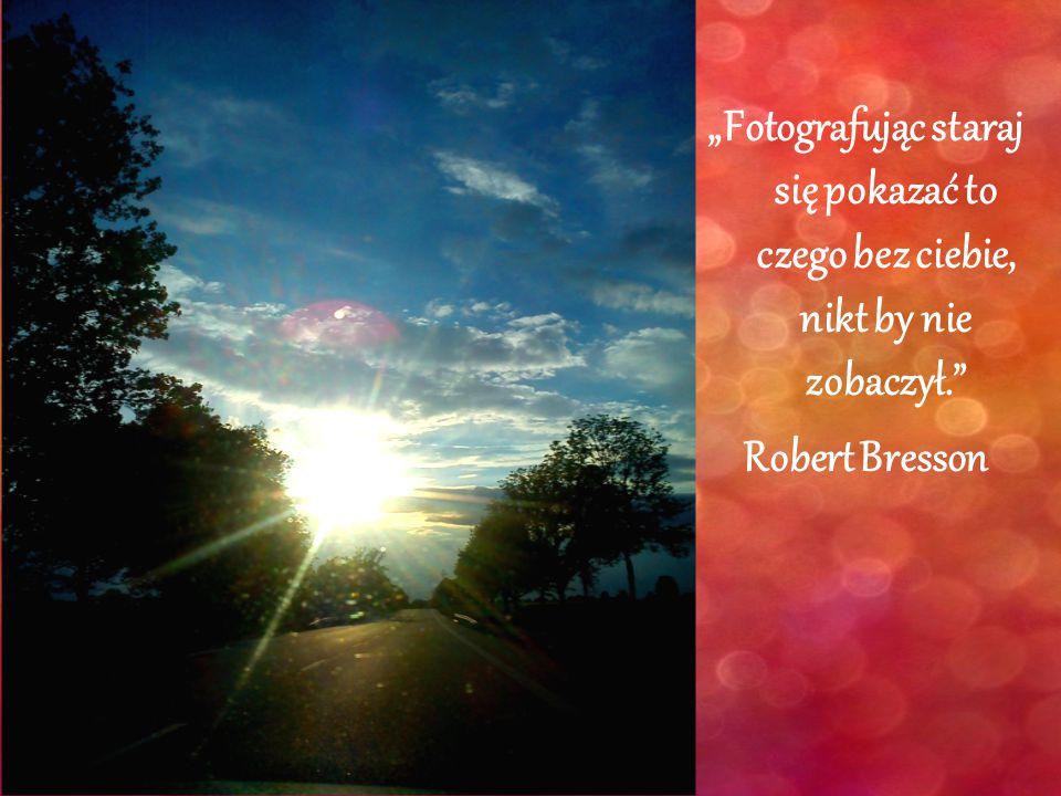 """""""Fotografując staraj się pokazać to czego bez ciebie, nikt by nie zobaczył. Robert Bresson"""