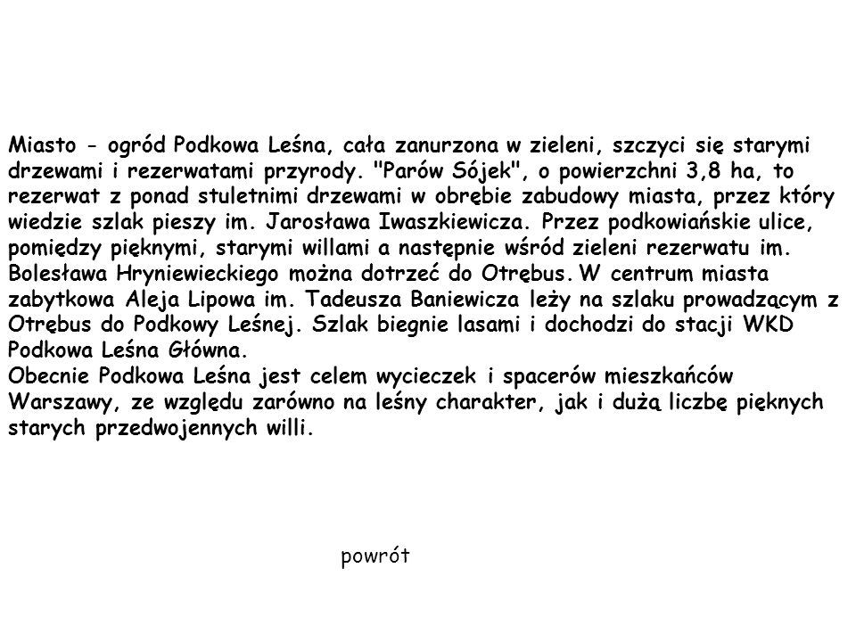Miasto - ogród Podkowa Leśna, cała zanurzona w zieleni, szczyci się starymi drzewami i rezerwatami przyrody. Parów Sójek , o powierzchni 3,8 ha, to rezerwat z ponad stuletnimi drzewami w obrębie zabudowy miasta, przez który wiedzie szlak pieszy im. Jarosława Iwaszkiewicza. Przez podkowiańskie ulice, pomiędzy pięknymi, starymi willami a następnie wśród zieleni rezerwatu im. Bolesława Hryniewieckiego można dotrzeć do Otrębus. W centrum miasta zabytkowa Aleja Lipowa im. Tadeusza Baniewicza leży na szlaku prowadzącym z Otrębus do Podkowy Leśnej. Szlak biegnie lasami i dochodzi do stacji WKD Podkowa Leśna Główna.