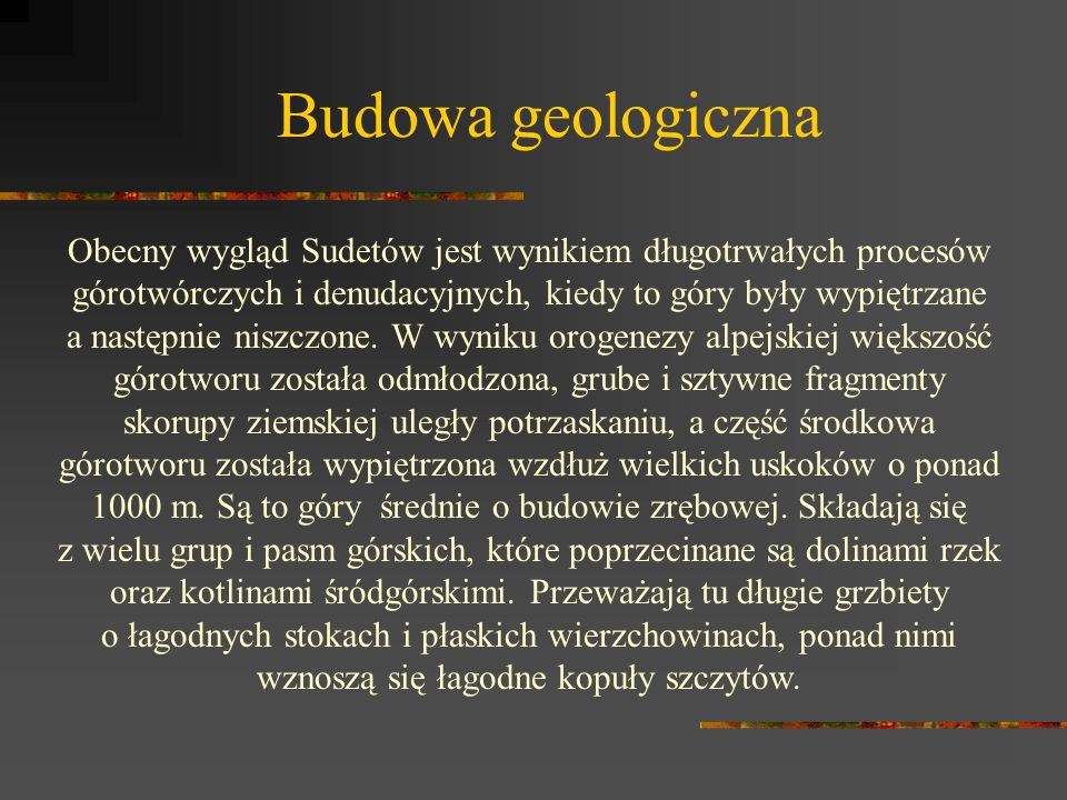 Budowa geologiczna Obecny wygląd Sudetów jest wynikiem długotrwałych procesów górotwórczych i denudacyjnych, kiedy to góry były wypiętrzane.