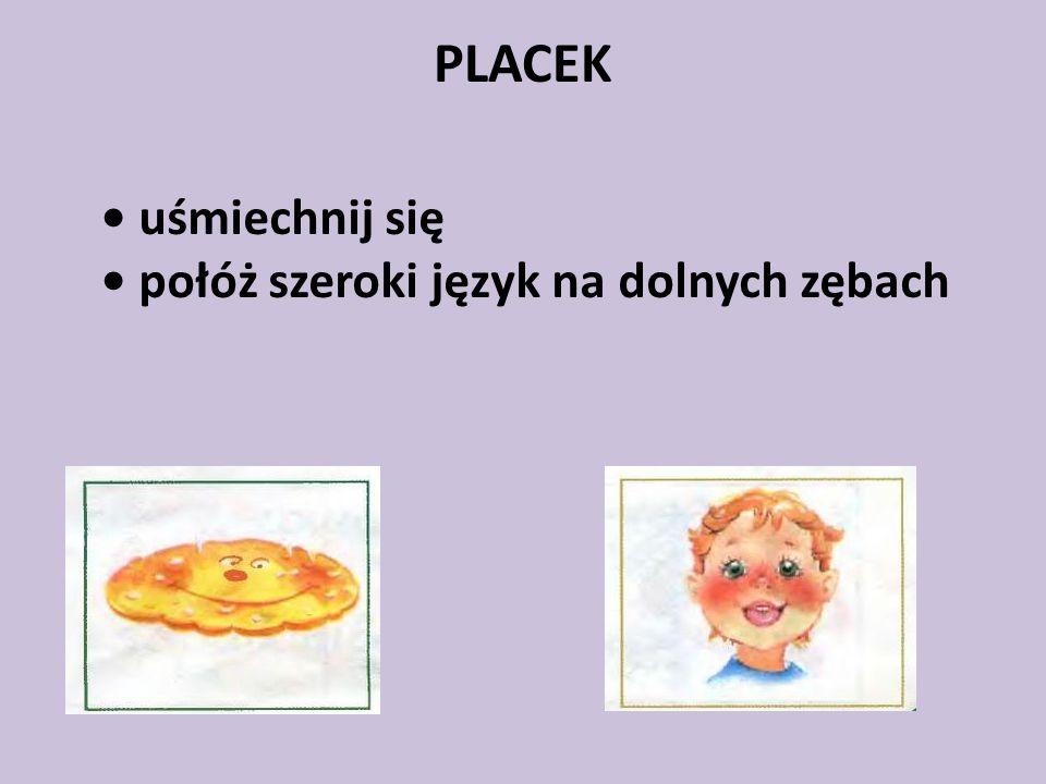 PLACEK • uśmiechnij się • połóż szeroki język na dolnych zębach