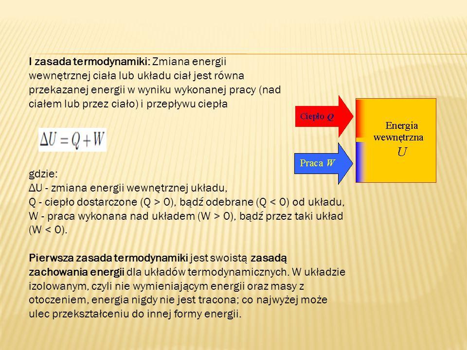 I zasada termodynamiki: Zmiana energii wewnętrznej ciała lub układu ciał jest równa przekazanej energii w wyniku wykonanej pracy (nad ciałem lub przez ciało) i przepływu ciepła