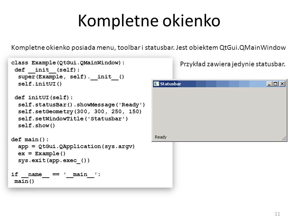 Kompletne okienko Kompletne okienko posiada menu, toolbar i statusbar. Jest obiektem QtGui.QMainWindow.