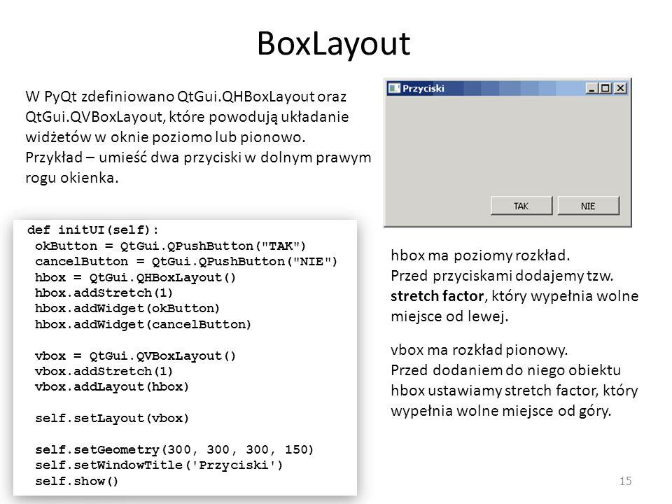 BoxLayout W PyQt zdefiniowano QtGui.QHBoxLayout oraz QtGui.QVBoxLayout, które powodują układanie widżetów w oknie poziomo lub pionowo.