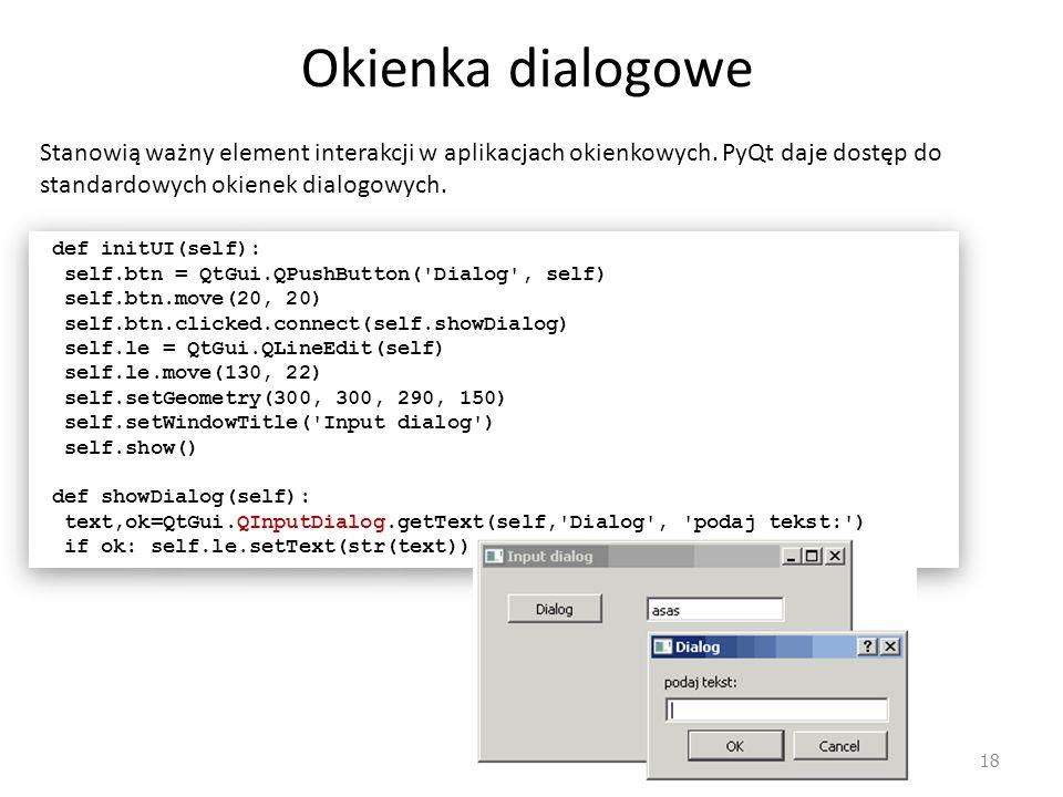 Okienka dialogowe Stanowią ważny element interakcji w aplikacjach okienkowych. PyQt daje dostęp do standardowych okienek dialogowych.
