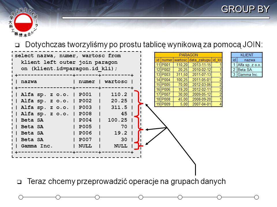 GROUP BY Dotychczas tworzyliśmy po prostu tablicę wynikową za pomocą JOIN: select nazwa, numer, wartosc from.