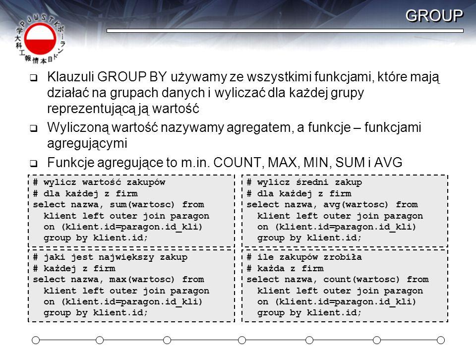 GROUP Klauzuli GROUP BY używamy ze wszystkimi funkcjami, które mają działać na grupach danych i wyliczać dla każdej grupy reprezentującą ją wartość.