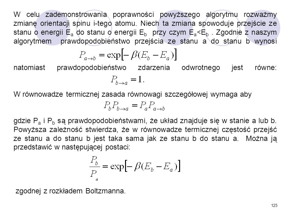 W celu zademonstrowania poprawności powyższego algorytmu rozważmy zmianę orientacji spinu i-tego atomu. Niech ta zmiana spowoduje przejście ze stanu o energii Ea do stanu o energii Eb przy czym Ea<Eb . Zgodnie z naszym algorytmem prawdopodobieństwo przejścia ze stanu a do stanu b wynosi