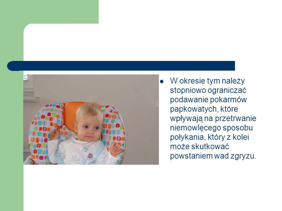 W okresie tym należy stopniowo ograniczać podawanie pokarmów papkowatych, które wpływają na przetrwanie niemowlęcego sposobu połykania, który z kolei może skutkować powstaniem wad zgryzu.