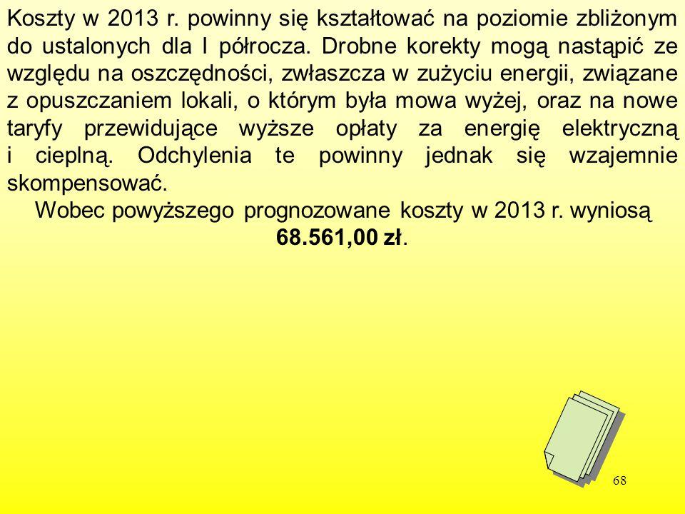 Wobec powyższego prognozowane koszty w 2013 r. wyniosą 68.561,00 zł.
