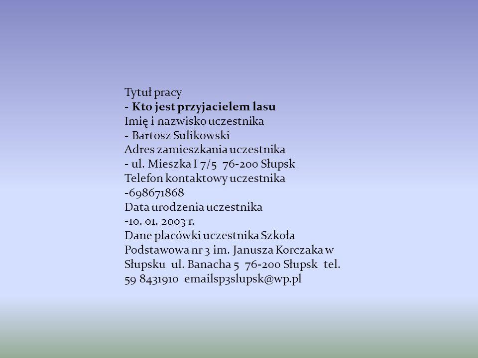 Tytuł pracy - Kto jest przyjacielem lasu. Imię i nazwisko uczestnika. - Bartosz Sulikowski. Adres zamieszkania uczestnika.