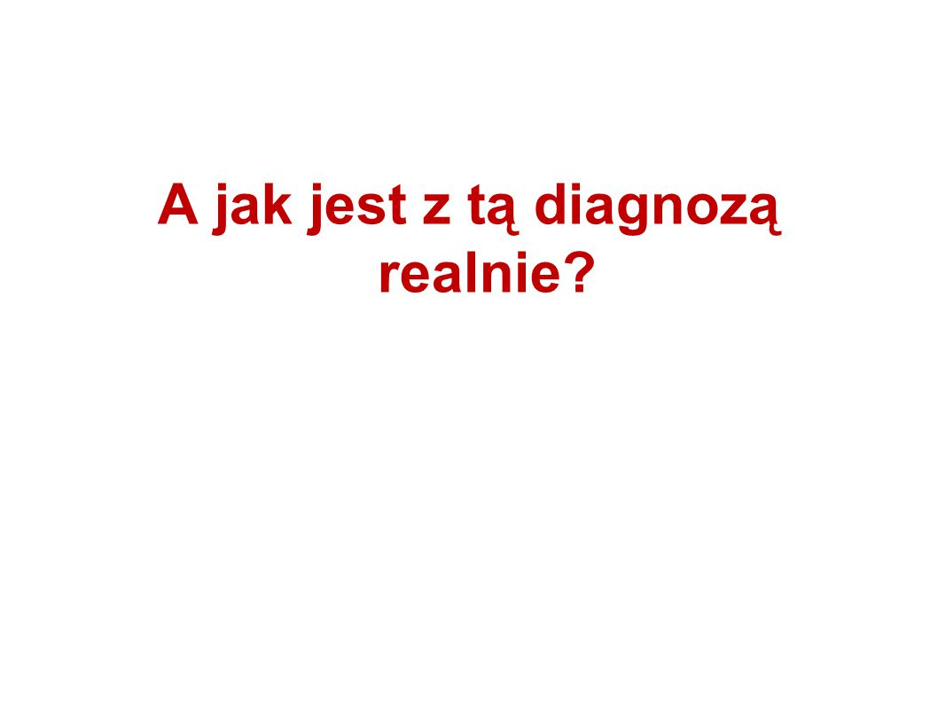 A jak jest z tą diagnozą realnie