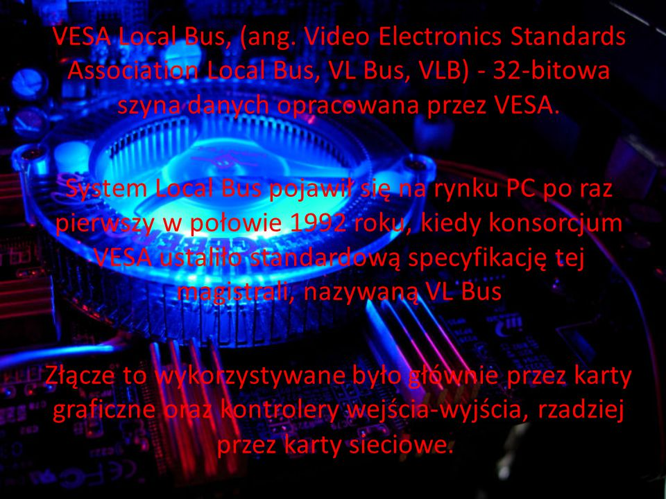 VESA Local Bus, (ang. Video Electronics Standards Association Local Bus, VL Bus, VLB) - 32-bitowa szyna danych opracowana przez VESA.