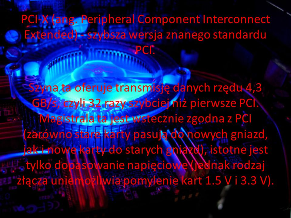 PCI-X (ang. Peripheral Component Interconnect Extended) - szybsza wersja znanego standardu PCI.
