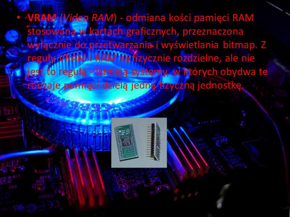 VRAM (Video RAM) - odmiana kości pamięci RAM stosowana w kartach graficznych, przeznaczona wyłącznie do przetwarzania i wyświetlania bitmap.