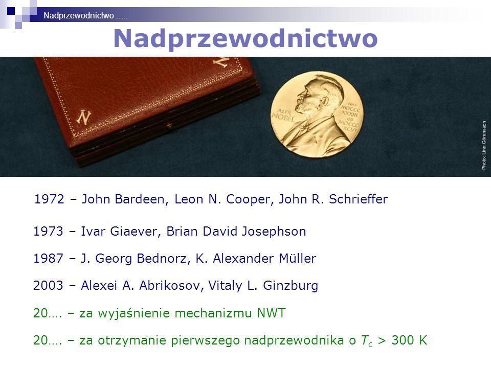 Nadprzewodnictwo ….. Nadprzewodnictwo. 1972 – John Bardeen, Leon N. Cooper, John R. Schrieffer. 1973 – Ivar Giaever, Brian David Josephson.