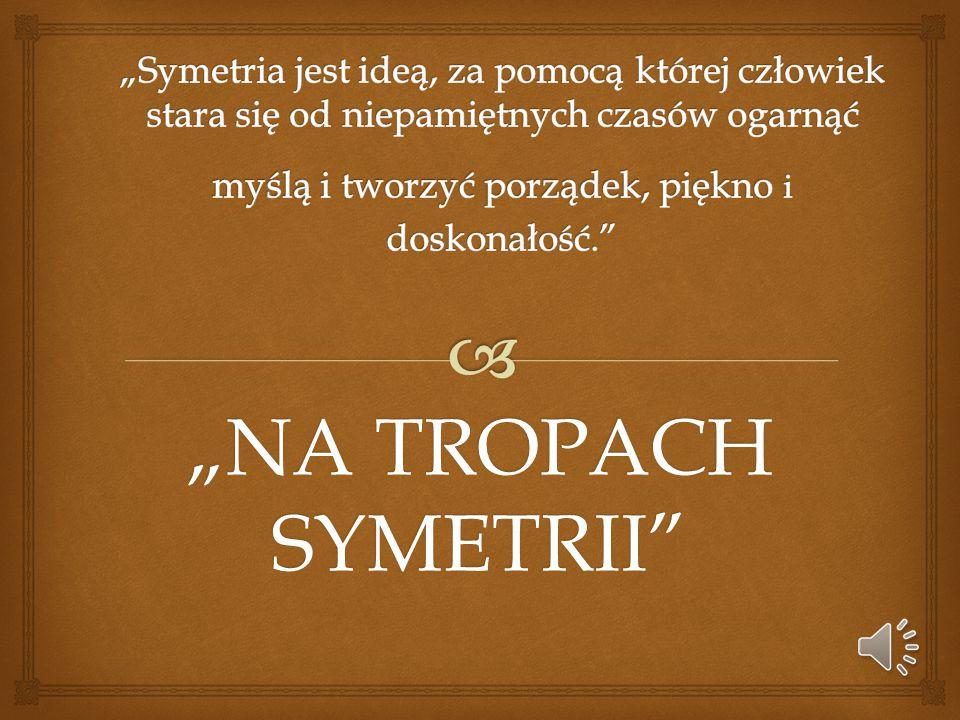 """""""Symetria jest ideą, za pomocą której człowiek stara się od niepamiętnych czasów ogarnąć myślą i tworzyć porządek, piękno i doskonałość."""
