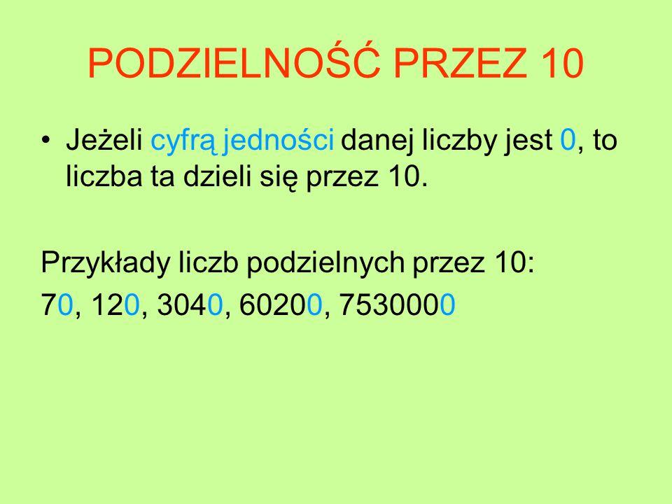 PODZIELNOŚĆ PRZEZ 10 Jeżeli cyfrą jedności danej liczby jest 0, to liczba ta dzieli się przez 10. Przykłady liczb podzielnych przez 10: