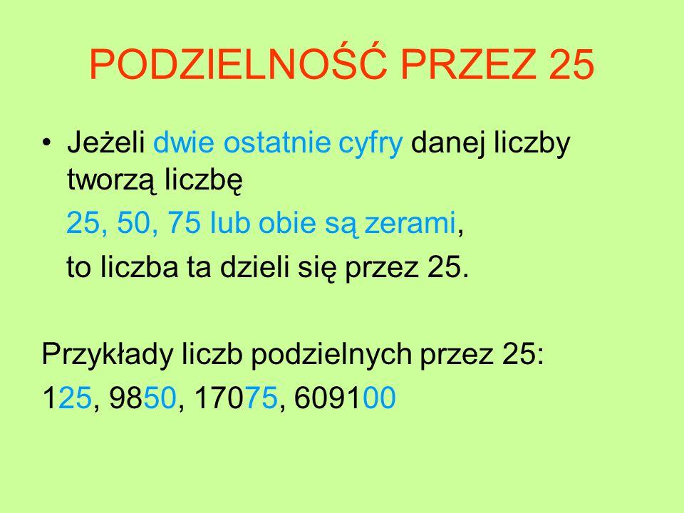 PODZIELNOŚĆ PRZEZ 25 Jeżeli dwie ostatnie cyfry danej liczby tworzą liczbę. 25, 50, 75 lub obie są zerami,
