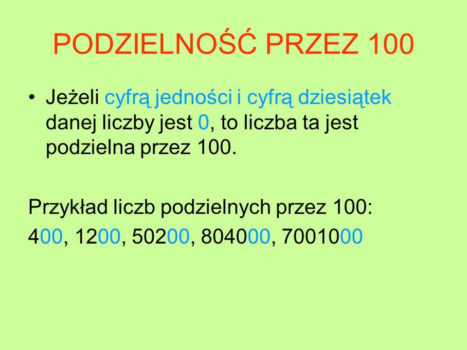 PODZIELNOŚĆ PRZEZ 100 Jeżeli cyfrą jedności i cyfrą dziesiątek danej liczby jest 0, to liczba ta jest podzielna przez 100.