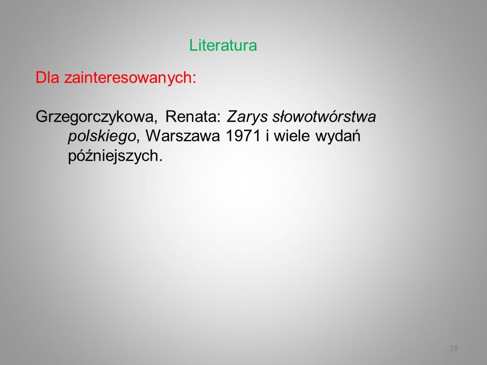 Literatura Dla zainteresowanych: Grzegorczykowa, Renata: Zarys słowotwórstwa polskiego, Warszawa 1971 i wiele wydań późniejszych.