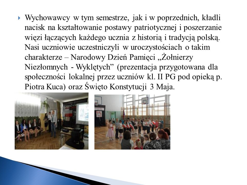 Wychowawcy w tym semestrze, jak i w poprzednich, kładli nacisk na kształtowanie postawy patriotycznej i poszerzanie więzi łączących każdego ucznia z historią i tradycją polską.