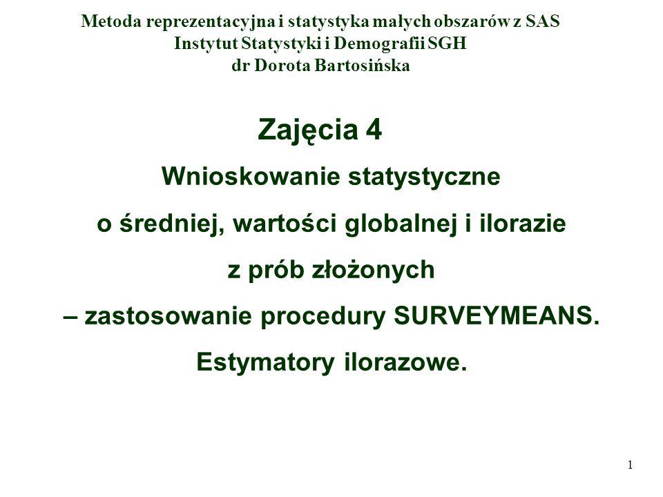Metoda reprezentacyjna i statystyka małych obszarów z SAS Instytut Statystyki i Demografii SGH dr Dorota Bartosińska Zajęcia 4