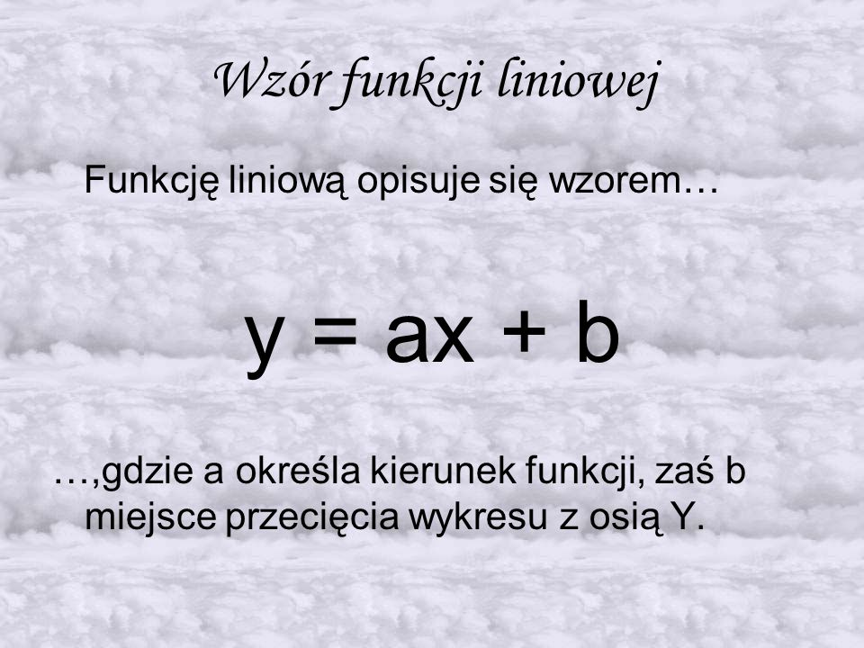 y = ax + b Wzór funkcji liniowej Funkcję liniową opisuje się wzorem…