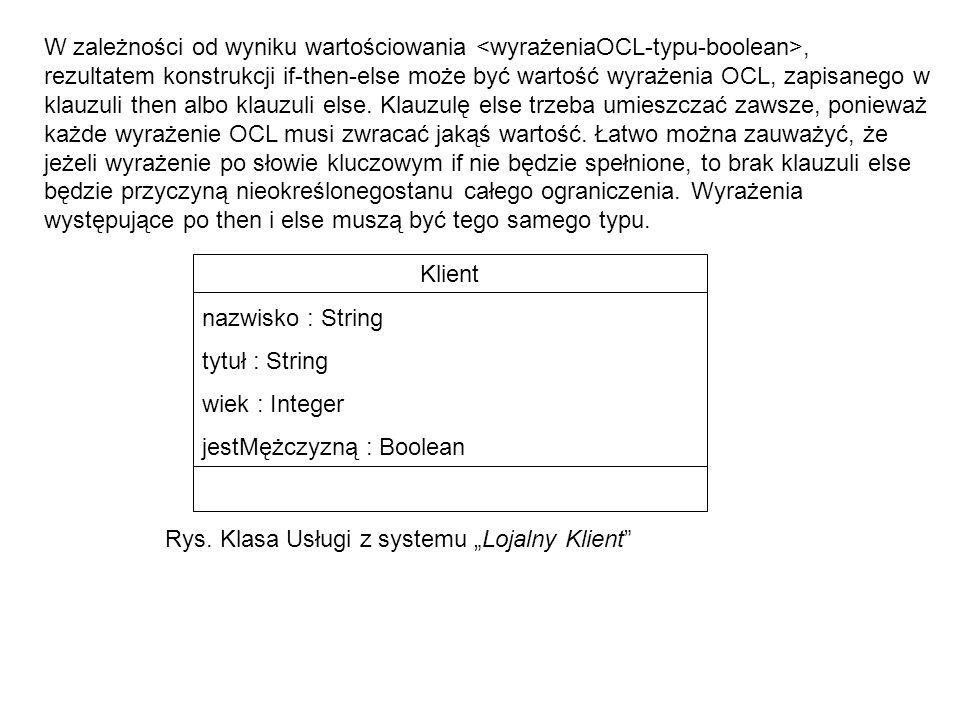 W zależności od wyniku wartościowania <wyrażeniaOCL-typu-boolean>, rezultatem konstrukcji if-then-else może być wartość wyrażenia OCL, zapisanego w klauzuli then albo klauzuli else. Klauzulę else trzeba umieszczać zawsze, ponieważ każde wyrażenie OCL musi zwracać jakąś wartość. Łatwo można zauważyć, że jeżeli wyrażenie po słowie kluczowym if nie będzie spełnione, to brak klauzuli else będzie przyczyną nieokreślonegostanu całego ograniczenia. Wyrażenia występujące po then i else muszą być tego samego typu.