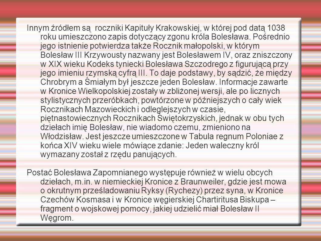 Innym źródłem są roczniki Kapituły Krakowskiej, w której pod datą 1038 roku umieszczono zapis dotyczący zgonu króla Bolesława. Pośrednio jego istnienie potwierdza także Rocznik małopolski, w którym Bolesław III Krzywousty nazwany jest Bolesławem IV, oraz zniszczony w XIX wieku Kodeks tyniecki Bolesława Szczodrego z figurującą przy jego imieniu rzymską cyfrą III. To daje podstawy, by sądzić, że między Chrobrym a Śmiałym był jeszcze jeden Bolesław. Informacje zawarte w Kronice Wielkopolskiej zostały w zbliżonej wersji, ale po licznych stylistycznych przeróbkach, powtórzone w późniejszych o cały wiek Rocznikach Mazowieckich i odleglejszych w czasie, piętnastowiecznych Rocznikach Świętokrzyskich, jednak w obu tych dziełach imię Bolesław, nie wiadomo czemu, zmieniono na Włodzisław. Jest jeszcze umieszczone w Tabula regnum Poloniae z końca XIV wieku wiele mówiące zdanie: Jeden waleczny król wymazany został z rzędu panujących.