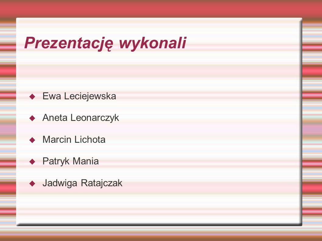 Prezentację wykonali Ewa Leciejewska Aneta Leonarczyk Marcin Lichota